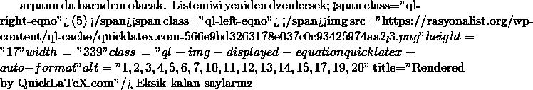 "çarpanını da barındırmış olacak. Listemizi yeniden düzenlersek&#59; <span class=""ql-right-eqno""> (5) </span><span class=""ql-left-eqno"">   </span><img src=""https://rasyonalist.org/wp-content/ql-cache/quicklatex.com-566e9bd3263178e037c0c93425974aa2_l3.png"" height=""17"" width=""339"" class=""ql-img-displayed-equation quicklatex-auto-format"" alt=""\begin{equation*} 1, 2, 3, 4, 5, 6, 7, 10, 11, 12, 13, 14, 15, 17, 19, 20 \end{equation*}"" title=""Rendered by QuickLaTeX.com""/> Eksik kalan sayılarımız"